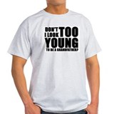 Don't I look TOO YOUNG to be T-Shirt
