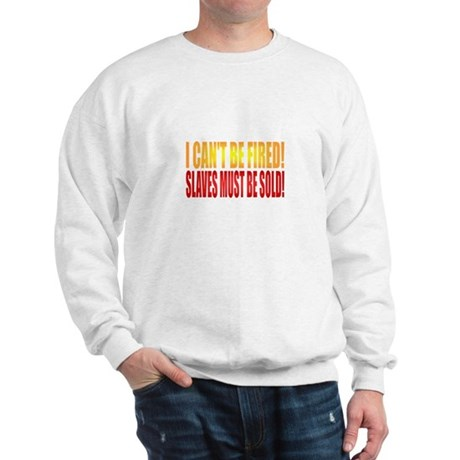 I Can't Be Fired! Sweatshirt