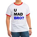 You Mad Bro? T
