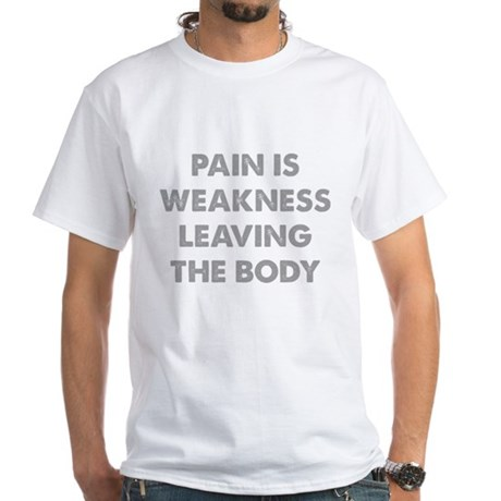 Pain is Weakness Leaving the Body White T-Shirt