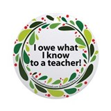 I owe what I Know to a teache Ornament (Round)