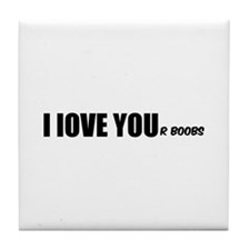 I LOVE YOUr boobs Tile Coaster