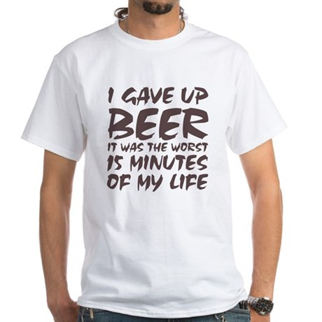 I gave up beer White T-Shirt