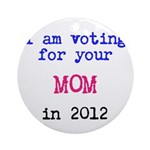 I am voting for your MOM in 2 Ornament (Round)