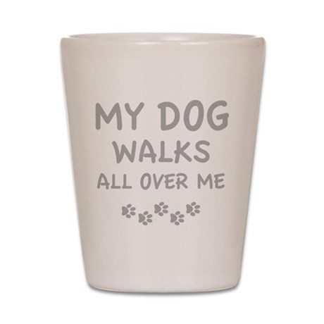 My Dog Walks All Over Me Shot Glass