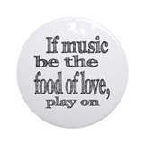 If Music Be the Food Of Love Ornament (Round)