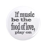 "If Music Be the Food Of Love 3.5"" Button"