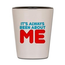 It's Always Been About Me Shot Glass