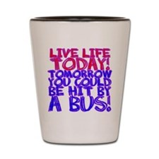 Live Life Today! Tomorrow You Shot Glass