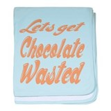 Lets Get Chocolate Wasted baby blanket