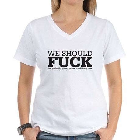 we should fuck Women's V-Neck T-Shirt