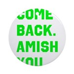 Come Back. Amish you. Ornament (Round)