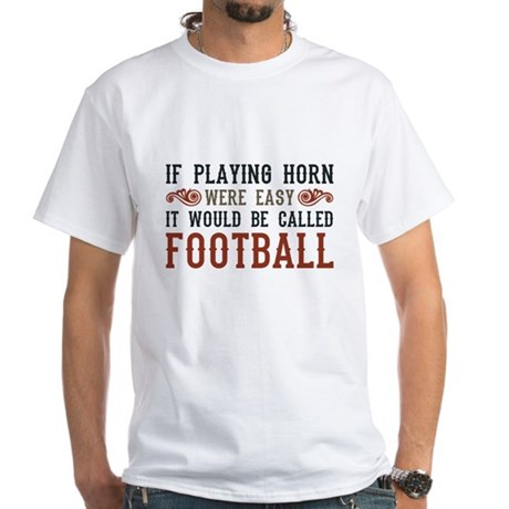 If Playing Horn Were Easy White T-Shirt