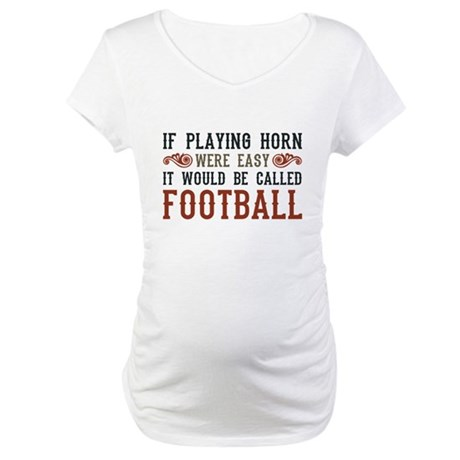 If Playing Horn Were Easy Maternity T-Shirt