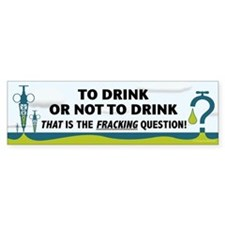 Fracking - To Drink or... Bumper Sticker