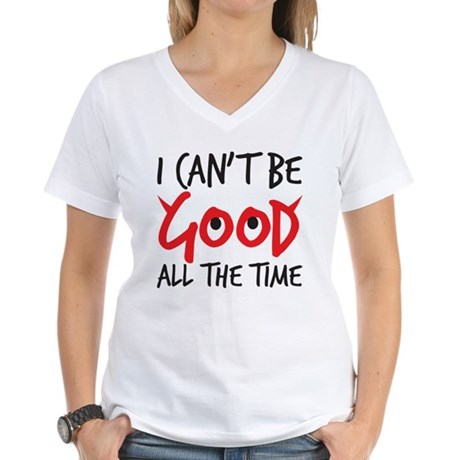 I can't be good all the time Women's V-Neck T-Shir