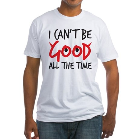 I can't be good all the time Fitted T-Shirt