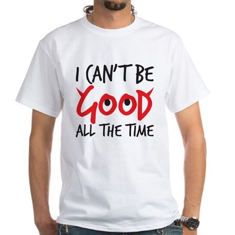 I can't be good all the time White T-Shirt
