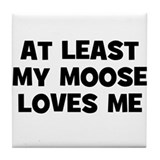 At Least My Moose Loves Me Tile Coaster