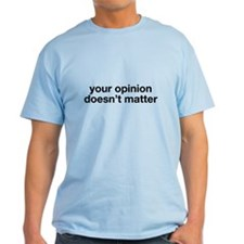 Your opinion doesnt matter T-Shirt
