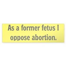 Former Fetus Oppose Abortion Bumper Sticker
