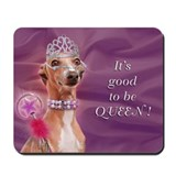 Italian Greyhound It's good 2 B Queen Mousepad