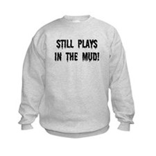 Still Plays In The Mud Sweatshirt
