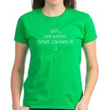 YES WE KNOW WHAT CAUSES IT Tee