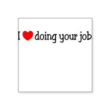 I Love Doing Your Job. Square Sticker