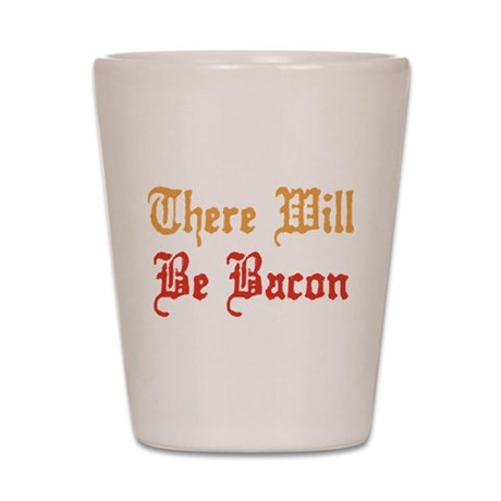 There Will Be Bacon Shot Glass