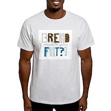 Bread Makes You Fat?! T-Shirt