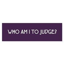 Who Am I To Judge Bumper Sticker