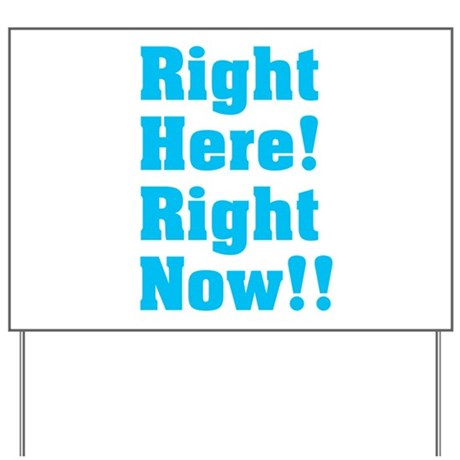 Right Here! Right Now!! Yard Sign