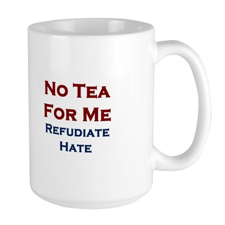 No Tea For Me - Refudiate Hate - Large Mug