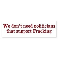 We don't need fracking politiciansBumper Sticker