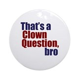 That's a Clown Question, Bro Ornament (Round)