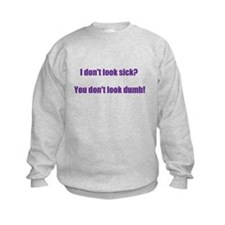 I dont look sick? Sweatshirt
