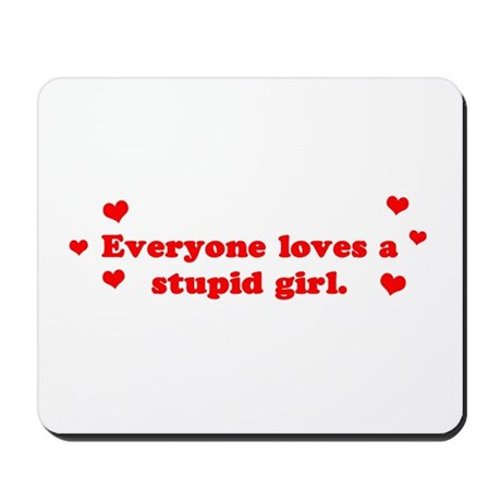 Everyone Loves A Stupid Girl Mousepad