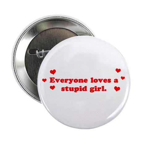 Everyone Loves A Stupid Girl Button