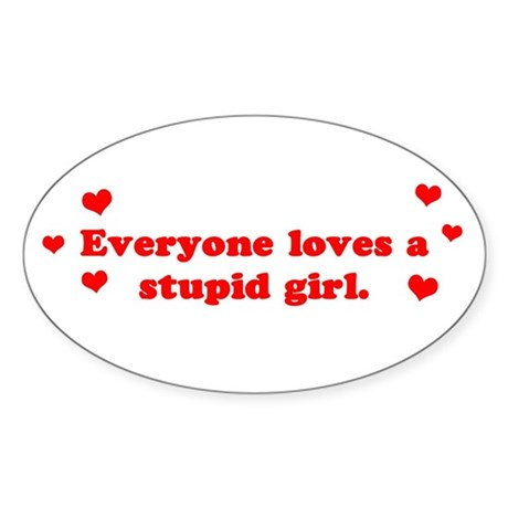 Everyone Loves A Stupid Girl Oval Sticker