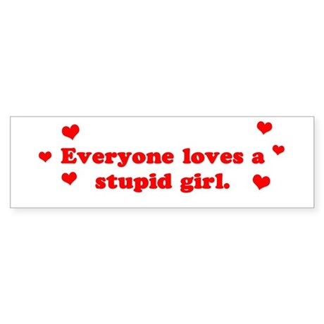 Everyone Loves A Stupid Girl Bumper Sticker