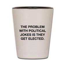 The Problem With Political Jokes Shot Glass