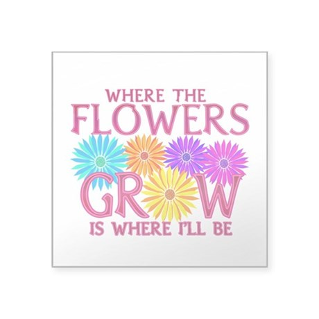 "Where Flowers Grow Square Sticker 3"" x 3&quot"