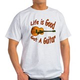 Life Is Good Got A Guitar T-Shirt
