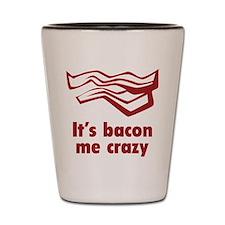 It's bacon me crazy Shot Glass