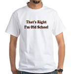 That's Right.. I'm Old School White T-Shirt