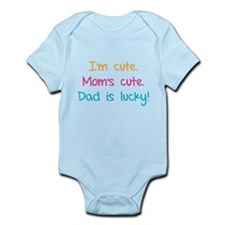 I'm cute. Mom's cute.Dad is lucky! Infant Bodysuit