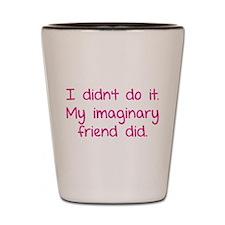 I didn't do it. My imaginary friend did. Shot Glas