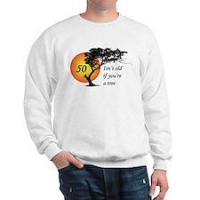 50 isn't old if you're a tree Sweatshirt