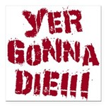 Yer Gonna Die!!! Square Car Magnet 3